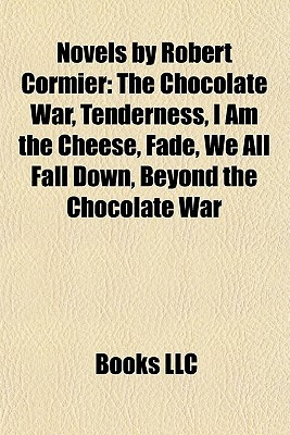 Novels by Robert Cormier: The Chocolate War, Tenderness, I Am the Cheese, Fade, We All Fall Down, Beyond the Chocolate War