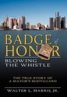 Badge of Honor: Blowing the Whistle (the True Story of a Mayor's Bodyguard)