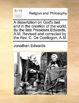 A Dissertation on God's Last End in the Creation of the World. by the Late President Edwards, A.M. Revised and Corrected by the REV. C. de Coetlogon