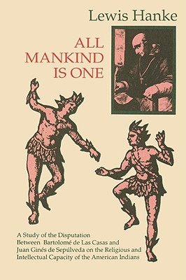 All Mankind is One: A Study of the Disputation Between Bartolomé de Las Casas and Juan Ginés de Sepúlveda in 1550 on the Intellectual and Religious Capacity of the American Indian