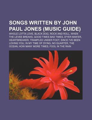 Songs Written by John Paul Jones (Music Guide): Whole Lotta Love, Black Dog, Rock and Roll, When the Levee Breaks, Good Times Bad Times