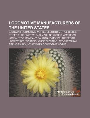 Locomotive Manufacturers of the United States: Baldwin Locomotive Works, Electro-Motive Diesel, Rogers Locomotive and Machine Works