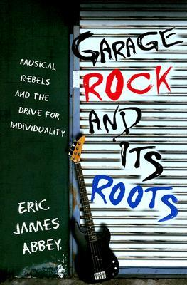 Garage Rock and Its Roots: Musical Rebels and the ...