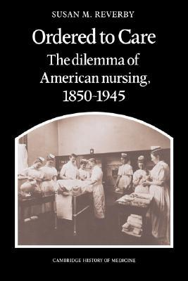 Ordered to Care: The Dilemma of American Nursing, 1850 1945