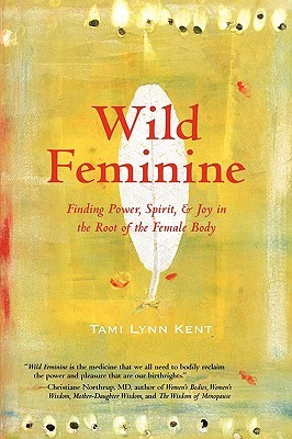 Ebook Wild Feminine: Finding Power, Spirit, & Joy in the Root of the Female Body by Tami Lynn Kent DOC!