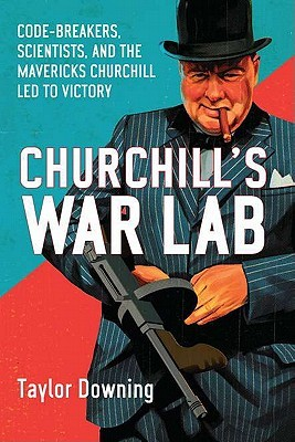 Churchill's War Lab: Code Breakers, Boffins and Innovators: the Mavericks Who Brought Britain Victory