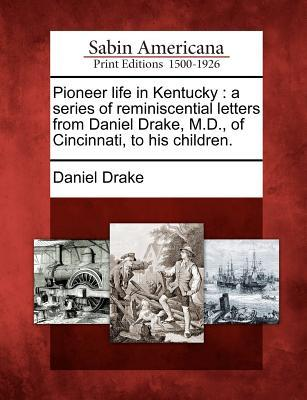 Pioneer Life in Kentucky: A Series of Reminiscential Letters from Daniel Drake, M.D., of Cincinnati, to His Children.