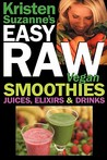 Kristen Suzanne's Easy Raw Vegan Smoothies, Juices, Elixirs & Drinks: The Definitive Raw Fooder's Book of Beverage Recipes for Boosting Energy, Getting Healthy, Losing Weight, Having Fun, or Cutting Loose... Including Wine Drinks!