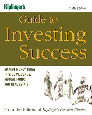 Kiplinger's Guide to Investing Success: Making Money Today in Stocks, Bonds, Mutual Funds, and the Real Estate