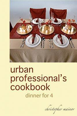Urban Professional's Cookbook: Dinner for 4