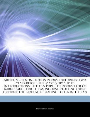 Articles on Non-Fiction Books, Including: Two Years Before the Mast, Very Short Introductions, Hitler's Pope, the Bookseller of Kabul, Sauce for the Mongoose, Plotting (Non-Fiction), the Rebel Sell, Reading Lolita in Tehran