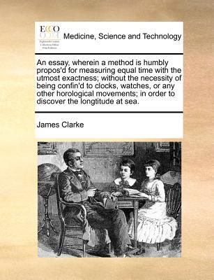 An Essay, Wherein a Method Is Humbly Propos'd for Measuring Equal Time with the Utmost Exactness; Without the Necessity of Being Confin'd to Clocks, Watches, or Any Other Horological Movements; In Order to Discover the Longtitude at Sea.