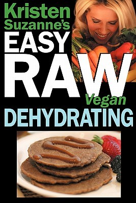 kristen-suzanne-s-easy-raw-vegan-dehydrating-delicious-easy-raw-food-recipes-for-dehydrating-fruits-vegetables-nuts-seeds-pancakes-crackers-breads-granola-bars-wraps