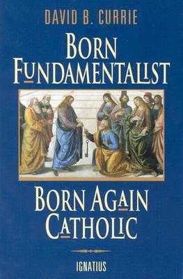 Born Fundamentalist, Born Again Catholic by David B. Currie