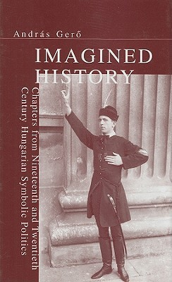 imagined-history-chapters-from-nineteenth-and-twentieth-century-hungarian-symbolic-politics