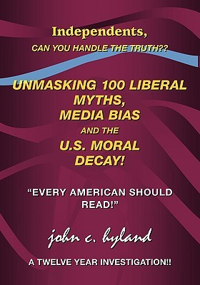 Unmasking 100 Liberal Myths, Media Bias, and the U.S. Moral Decay!: Independents, Can You Handle the Truth? Every American Should Read! a Twelve Yea