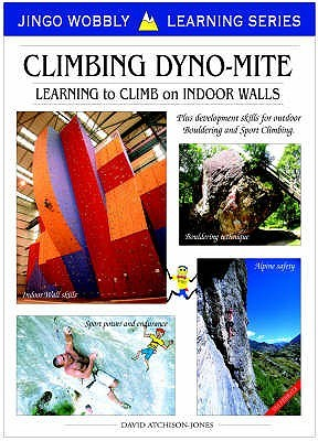 Climbing Dyno-mite: Learning to Climb on Indoor Walls: Plus Development Skills for Outdoor Bouldering and Sport Climbing