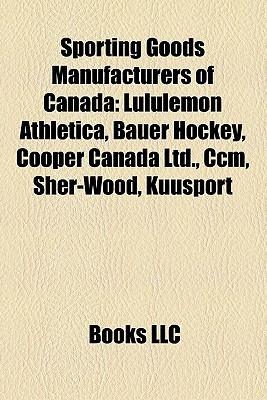 Sporting Goods Manufacturers Of Canada: Lululemon Athletica, Bauer Hockey, Cooper Canada Ltd.,.