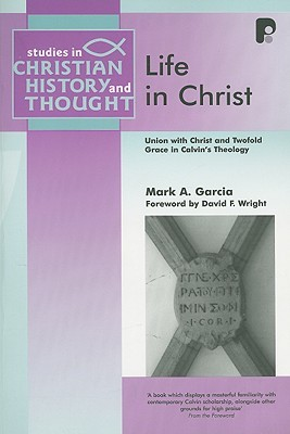 Life In Christ: Union With Christ And Twofold Grace In Calvin's Theology