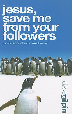 Jesus, Save Me from Your Followers: Confessions of a Confused Leader!