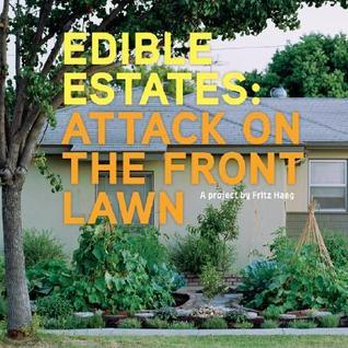 Edible Estates: Attack on the Front Lawn, First Edition: A Project by Fritz Haeg