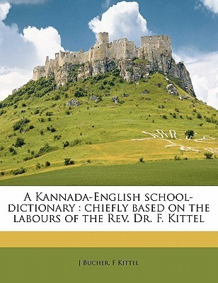 A Kannada-English School-Dictionary: Chiefly Based on the Labours of the REV. Dr. F. Kittel