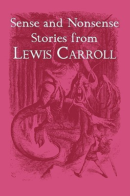 Sense and Nonsense Stories from Lewis Carroll: Alice, Sylvie and Bruno, and More