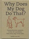 Why Does My Dog Do That?: Comprehensive Answers To The 50 Questions That Every Dog Owner Asks
