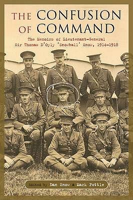 Confusion of Command: The Memoirs of Lieutenant-General Sir Thomas D'Oyly 'Snowball 'Snow, 1914-1918