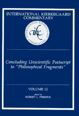 Concluding Unscientific Postscript to Philosophical Fragments (International Kierkegaard Commentary, #12)