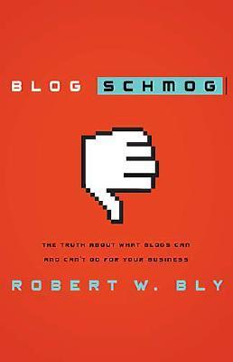 Blog schmog: the truth about what blogs can (and can't) do for your business by Robert W. Bly