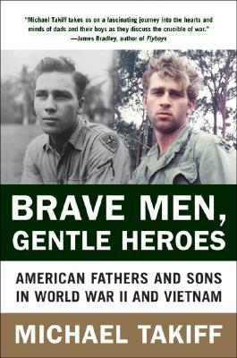 Ebook Brave Men, Gentle Heroes: American Fathers and Sons in World War II and Vietnam by Michael Takiff TXT!