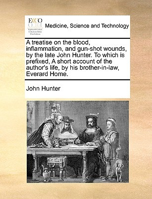 A Treatise on the Blood, Inflammation, and Gun-Shot Wounds, by the Late John Hunter. to Which Is Prefixed, a Short Account of the Author's Life, by His Brother-In-Law, Everard Home.