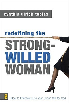 Redefining the Strong-Willed Woman: How to Effectively Use Your Strong Will for God