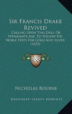 Sir Francis Drake Revived: Calling Upon This Dull Or Effeminate Age, To Follow His Noble Steps For Gold And Silver (1653)