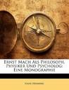 Ernst Mach ALS Philosoph, Physiker Und Psycholog: Eine Monographie