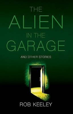 Alien in the Garage and Other Stories by Rob Keeley