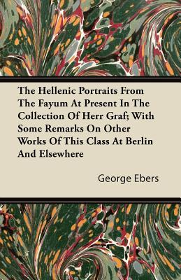 The Hellenic Portraits from the Fayum at Present in the Collection of Herr Graf; With Some Remarks on Other Works of This Class at Berlin and Elsewher