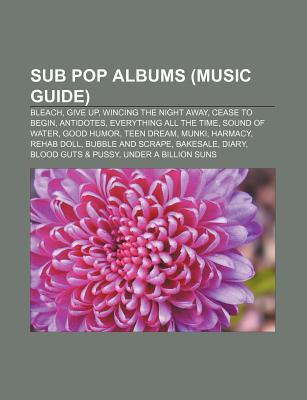 Sub Pop Albums (Music Guide): Bleach, Give Up, Antidotes, Wincing the Night Away, Sound of Water, Screaming Life, Good Humor, Munki