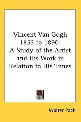 Vincent Van Gogh 1853 to 1890: A Study of the Artist and His Work in Relation to His Times