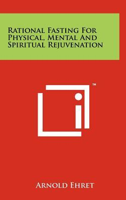 Rational Fasting for Physical, Mental and Spiritual Rejuvenation by Arnold Ehret