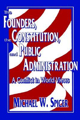 The Founders, the Constitution, and Public Administration by Michael W. Spicer
