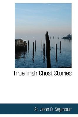 True Irish Ghost Stories by St. John D. Seymour