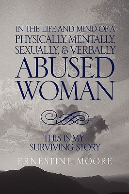 In the Life and Mind of a Physically, Mentally, Sexually,& Verbally Abused Woman: This Is My Surviving Story
