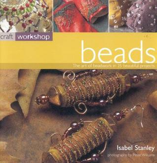 Craft Workshop: Beads: The Art of Beadwork in 25 Beautiful Projects