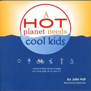 A Hot Planet Needs Cool Kids: Understanding Climate Change and What You Can Do about It