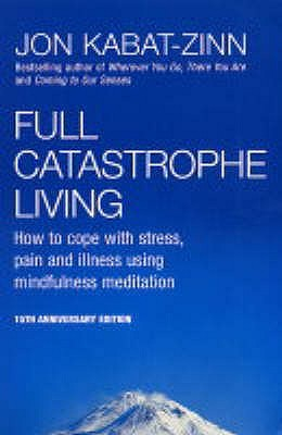 Full Catastrophe Living: How to Cope with Stress, Pain and Illness Using Mindfulness Meditation