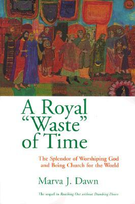 """A Royal """"Waste"""" of Time: The Splendor of Worshiping God and Being Church for the World"""