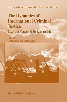 The Dynamics of International Criminal Justice: Essays in Honour of Sir Richard May (International Humanitarian Law Series)
