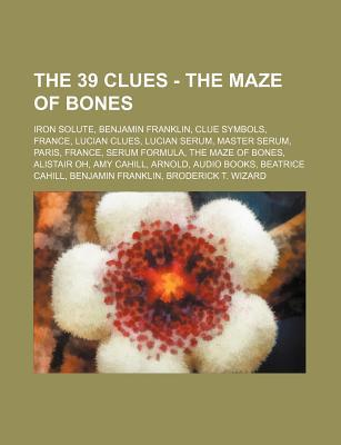 The 39 Clues - The Maze of Bones: Iron Solute, Benjamin Franklin, Clue Symbols, France, Lucian Clues, Lucian Serum, Master Serum, Paris, France, Serum Formula, the Maze of Bones, Alistair Oh, Amy Cahill, Arnold, Audio Books, Beatrice Cahill, Benjamin Fran